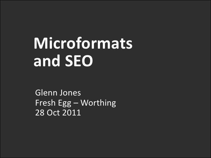Microformatsand SEOGlenn JonesFresh Egg – Worthing28 Oct 2011