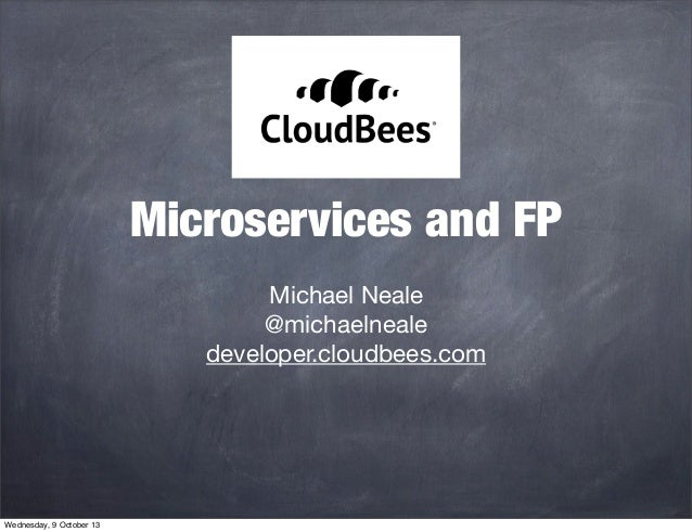 Microservices and FP Michael Neale @michaelneale developer.cloudbees.com Wednesday, 9 October 13