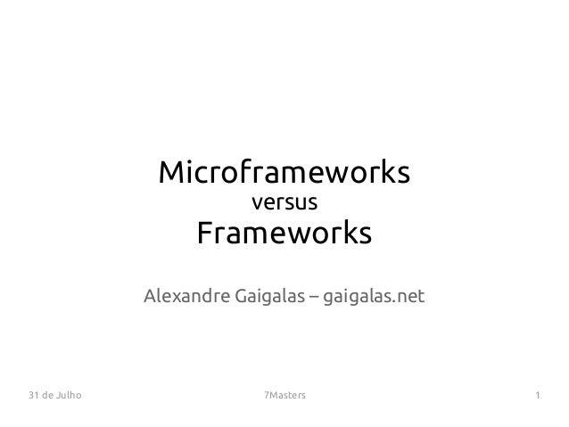 31 de Julho 7Masters 1 Microframeworks versus Frameworks Alexandre Gaigalas – gaigalas.net