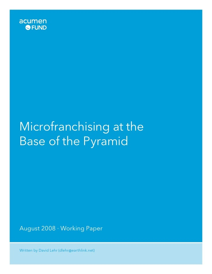 Microfranchising at the Base of the Pyramid     August 2008 · Working Paper   Written by David Lehr (dlehr @earthlink.net)