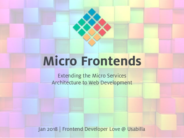 Micro Frontends Extending the Micro Services Architecture to Web Development Jan 2018 | Frontend Developer Love @ Usabilla