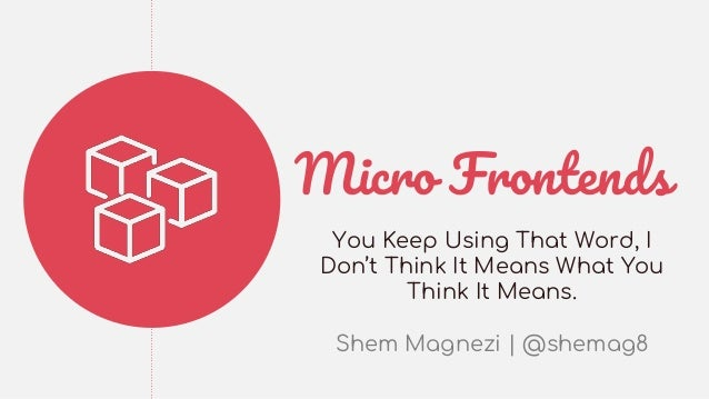 Micro Frontends You Keep Using That Word, I Don't Think It Means What You Think It Means. Shem Magnezi | @shemag8