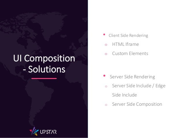 UI Composition - Solutions • Client Side Rendering ○ HTML Iframe ○ Custom Elements • Server Side Rendering o Server Side I...