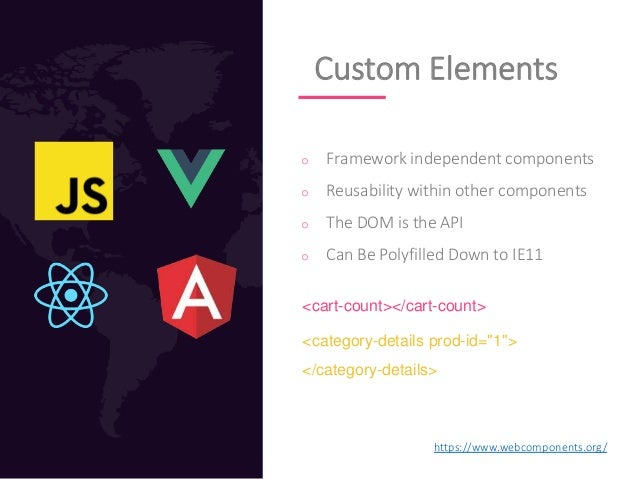 Custom Elements o Framework independent components o Reusability within other components o The DOM is the API o Can Be Pol...