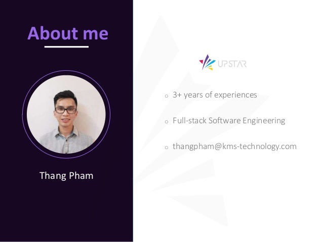 i Thang Pham About me o 3+ years of experiences o Full-stack Software Engineering o thangpham@kms-technology.com