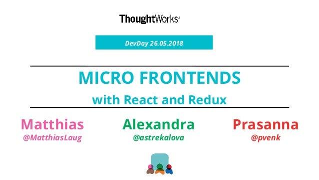 MICRO FRONTENDS with React and Redux DevDay 26.05.2018 Matthias @MatthiasLaug Alexandra @astrekalova Prasanna @pvenk