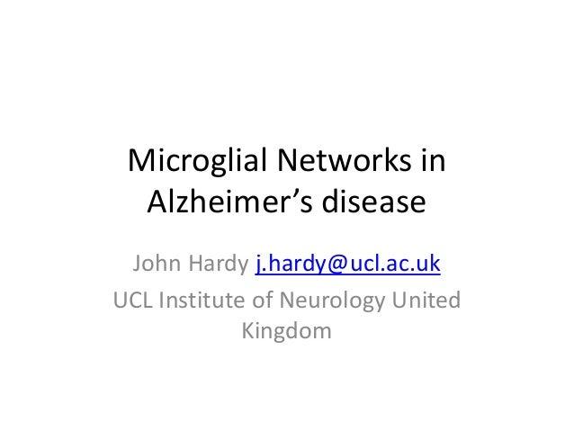 Microglial Networks inAlzheimer's diseaseJohn Hardy j.hardy@ucl.ac.ukUCL Institute of Neurology UnitedKingdom