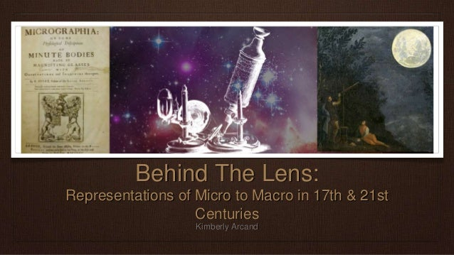 Behind The Lens: Representations of Micro to Macro in 17th & 21st Centuries Kimberly Arcand