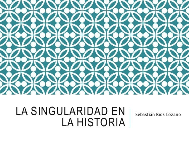 LA SINGULARIDAD EN  LA HISTORIA  Sebastián Ríos Lozano