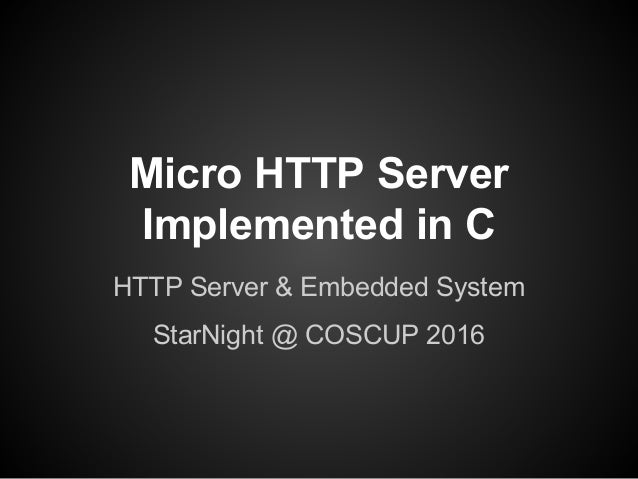 Micro HTTP Server Implemented in C HTTP Server & Embedded System StarNight @ COSCUP 2016