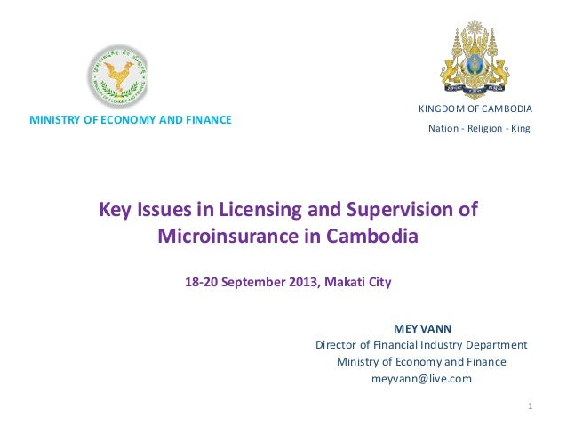 MINISTRY OF ECONOMY AND FINANCE Key Issues in Licensing and Supervision of Microinsurance in Cambodia 18-20 September 2013...