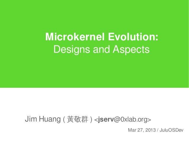 Microkernel Evolution:Designs and AspectsJim Huang ( 黃敬群 ) <jserv@0xlab.org>Mar 27, 2013 / JuluOSDev