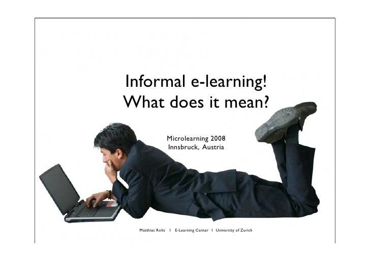 Informal e-learning! What does it mean?                Microlearning 2008                Innsbruck, Austria       Matthias...