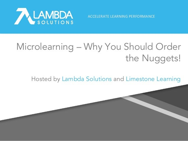 ACCELERATE LEARNING PERFORMANCE Microlearning – Why You Should Order the Nuggets! 1 Hosted by Lambda Solutions and Limesto...