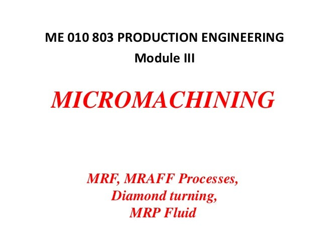 MICROMACHINING MRF, MRAFF Processes, Diamond turning, MRP Fluid ME 010 803 PRODUCTION ENGINEERING Module III