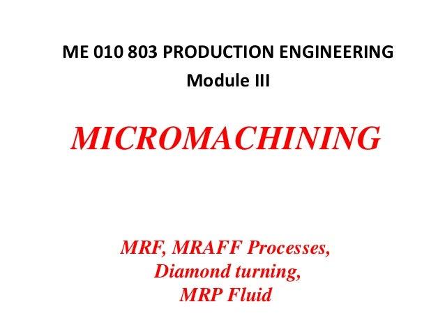 MICROMACHINING MRF, MRAFF Processes, Diamond turning, MRP Fluid ME 010 803 PRODUCTION ENGINEERING Module III