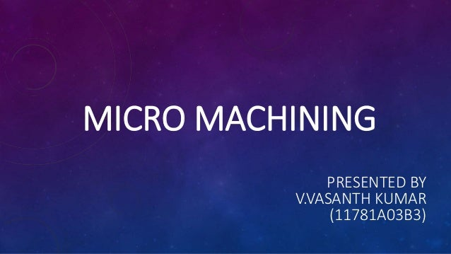 MICRO MACHINING PRESENTED BY V.VASANTH KUMAR (11781A03B3)