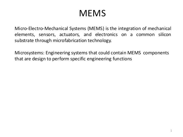 MEMS  Micro-Electro-Mechanical Systems (MEMS) is the integration of mechanical  elements, sensors, actuators, and electron...