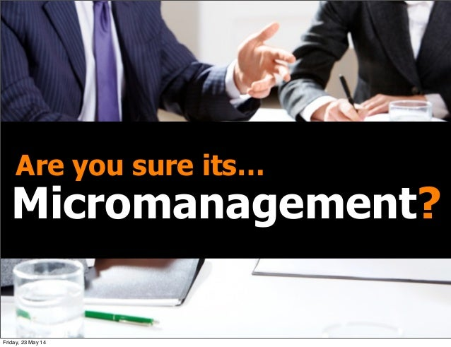 Micromanagement? Are you sure its… Friday, 23 May 14