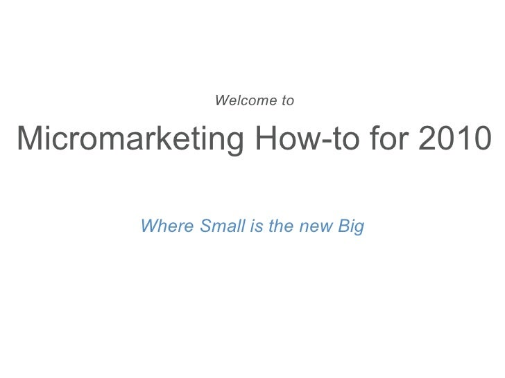 Welcome to  Micromarketing How-to for 2010 Where Small is the new Big