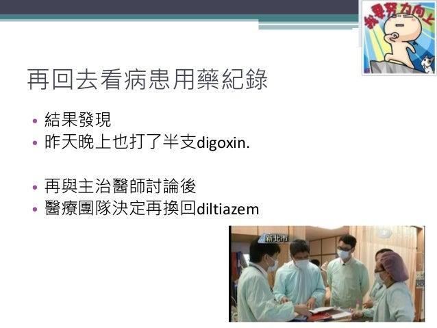 再回去看病患用藥紀錄 • 結果發現 • 昨天晚上也打了半支digoxin. • 再與主治醫師討論後 • 醫療團隊決定再換回diltiazem 14