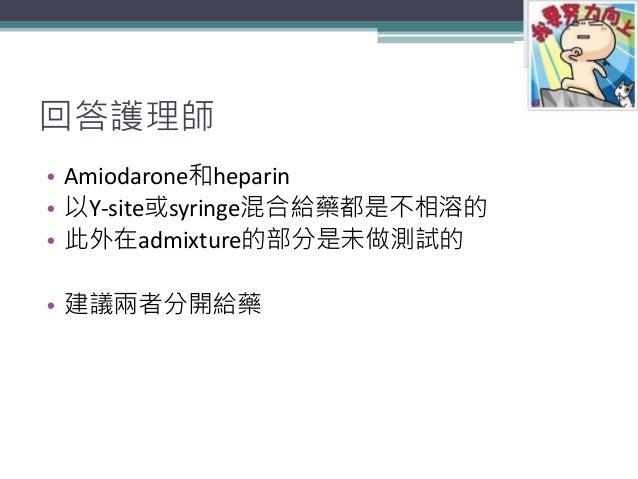 回答護理師 • Amiodarone和heparin • 以Y-site或syringe混合給藥都是不相溶的 • 此外在admixture的部分是未做測試的 • 建議兩者分開給藥 48