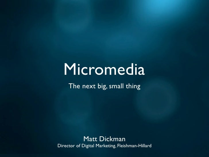 Micromedia      The next big, small thing                  Matt Dickman Director of Digital Marketing, Fleishman-Hillard
