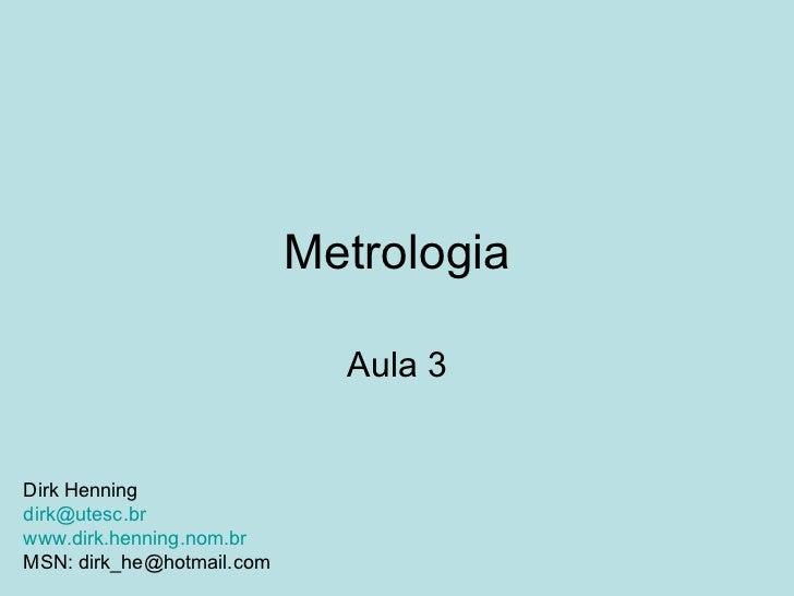 Metrologia Aula 3 Dirk Henning [email_address] www.dirk.henning.nom.br MSN: dirk_he@hotmail.com