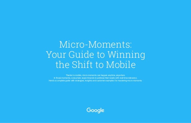 Micro-Moments: Your Guide to Winning the Shift to Mobile Thanks to mobile, micro-moments can happen anytime, anywhere. In ...