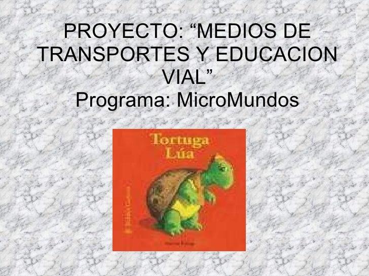 """PROYECTO: """"MEDIOS DE TRANSPORTES Y EDUCACION VIAL"""" Programa: MicroMundos"""