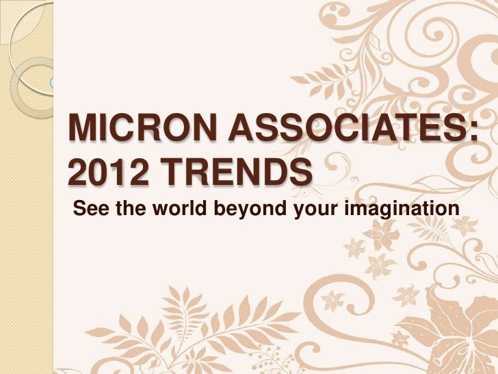 MICRON ASSOCIATES:2012 TRENDSSee the world beyond your imagination