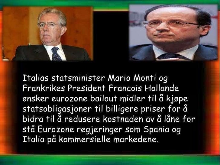 Italias statsminister Mario Monti ogFrankrikes President Francois Hollandeønsker eurozone bailout midler til å kjøpestatso...