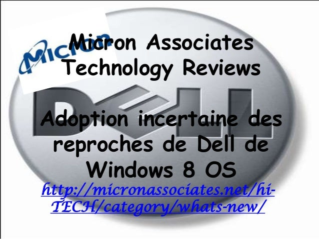 Micron AssociatesTechnology ReviewsAdoption incertaine desreproches de Dell deWindows 8 OShttp://micronassociates.net/hi-T...