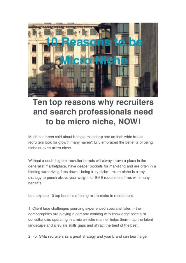 Ten top reasons why recruiters and search professionals need to be micro niche, NOW! Much has been said about being a mile...