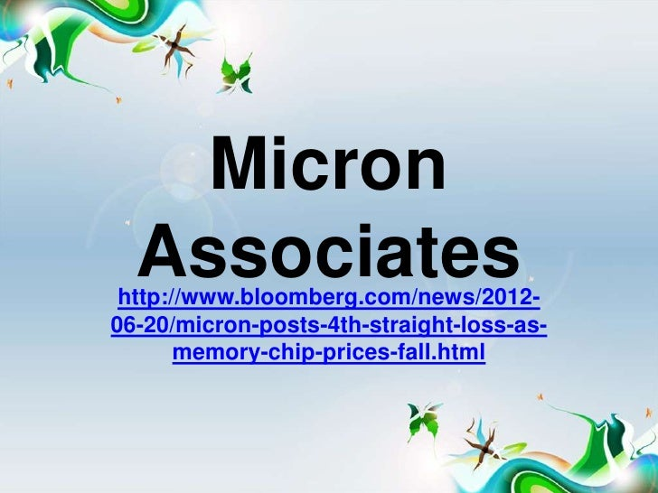 Micron  Associates http://www.bloomberg.com/news/2012-06-20/micron-posts-4th-straight-loss-as-       memory-chip-prices-fa...