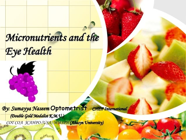L/O/G/O Micronutrients and the Eye Health By: Sumayya Naseem Optometrist CHEF International (Double Gold Medalist K.M.U.) ...