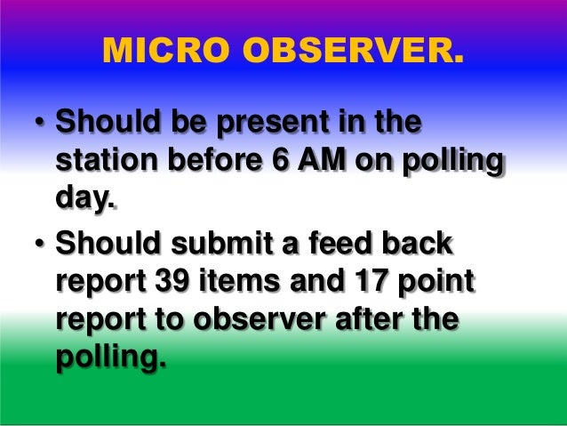MICRO OBSERVER. • Observe the preparedness. • Observe the polling procedure. • Observe closing of the poll. • Send reports...