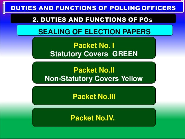 DUTIES AND FUNCTIONS OF POLLING OFFICERS 2. DUTIES AND FUNCTIONS OF POs Covers need not be sealed except one. PACKET No.II...