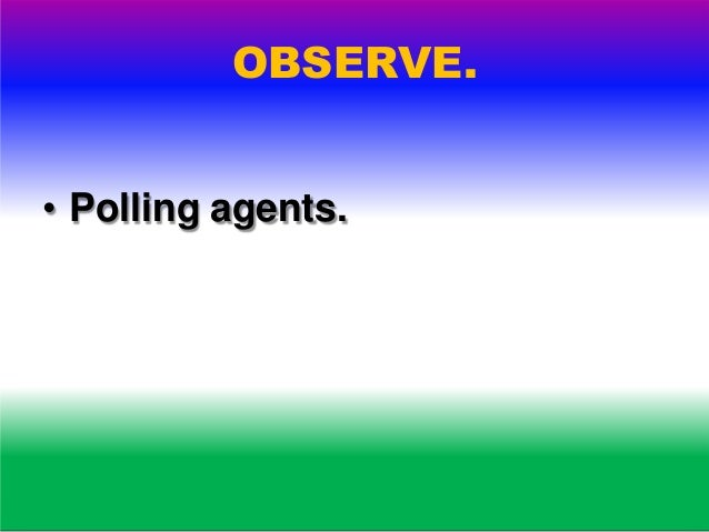 OBSERVE. • Polling process. • Secrecy. • Enforcement of election law. • Law and order.