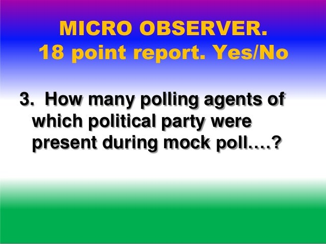 MICRO OBSERVER. 18 point report. Yes/No 4,Whether the basic minimum facilities were avalable at the polling station ….?