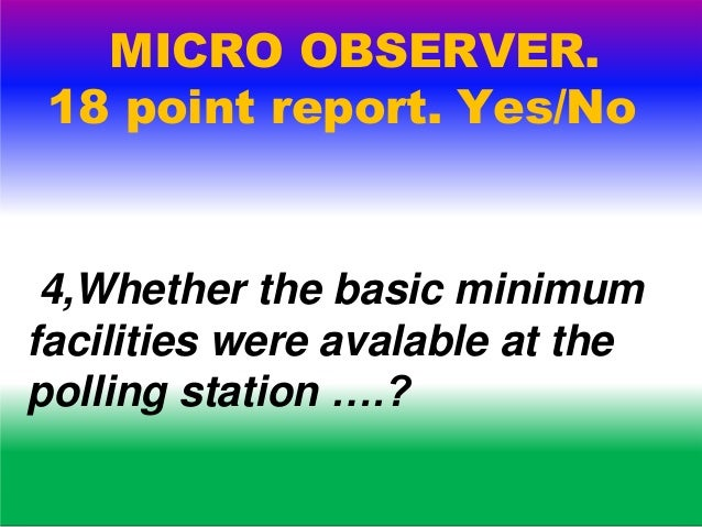 MICRO OBSERVER. 18 point report. Yes/No 5. Whether more than one polling agent from the same political party were present ...