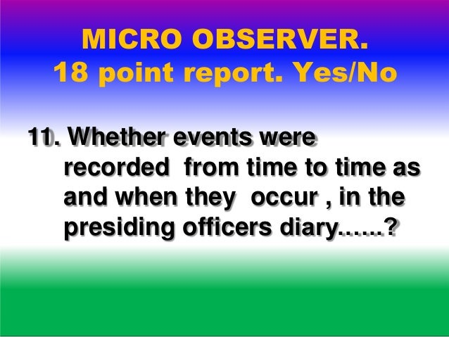 MICRO OBSERVER. 18 point report. Yes/No 12. Whether presiding officer or any polling officer was going towards voting comp...