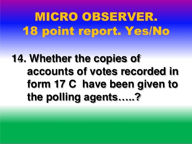 MICRO OBSERVER. 18 point report. Yes/No 15. Whether voting compartment was properly placed to ensure secrecy of voting…..?