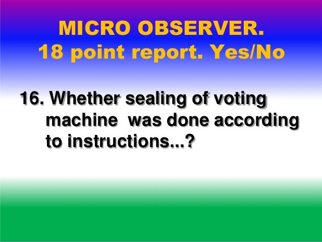 MICRO OBSERVER. 18 point report. Yes/No 17. Whether any complaint by polling agent,election agent or any political party w...