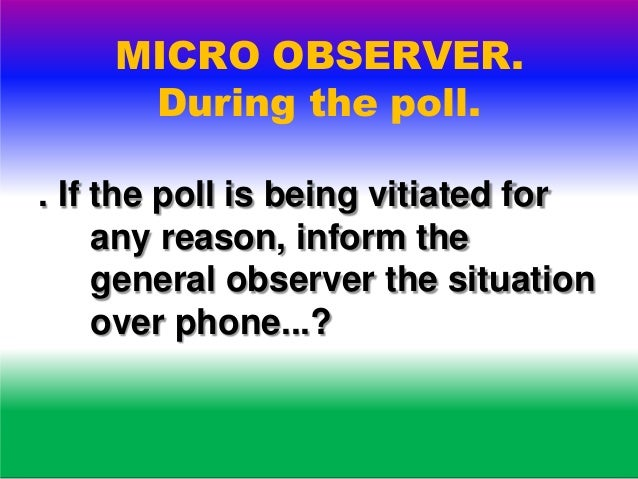 MICRO OBSERVER. After the poll. . Hand over the report to the general observer at the collection centre and brief him if a...