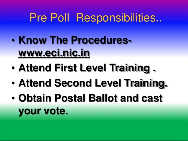 Pre Poll Responsibilities.. • Know The Procedures- www.eci.nic.in • Attend First Level Training . • Attend Second Level Tr...