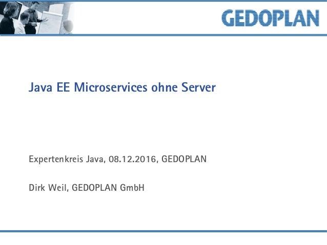 Java EE Microservices ohne Server Expertenkreis Java, 08.12.2016, GEDOPLAN Dirk Weil, GEDOPLAN GmbH