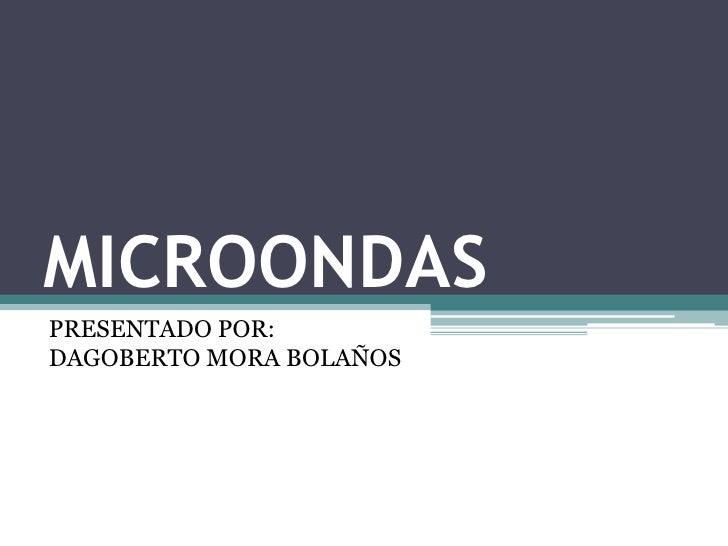 MICROONDASPRESENTADO POR:DAGOBERTO MORA BOLAÑOS
