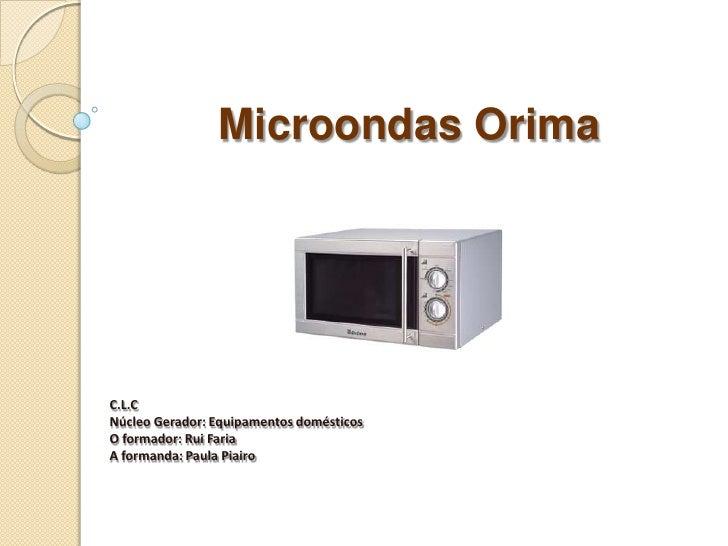 Microondas Orima<br />C.L.C<br />Núcleo Gerador: Equipamentos domésticos<br />O formador: Rui Faria<br />A formanda: Paula...
