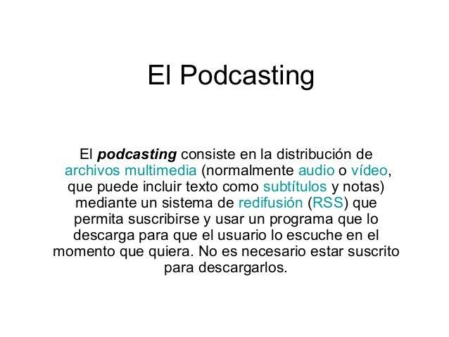 El Podcasting El podcasting consiste en la distribución de archivos multimedia (normalmente audio o vídeo, que puede inclu...